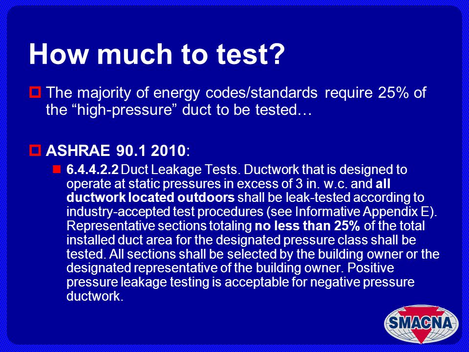 How much to test? The majority of energy codes/standards require 25% of the high-pressure duct to be tested… ASHRAE 90.1 2010: 6.4.4.2.2 Duct Leakage