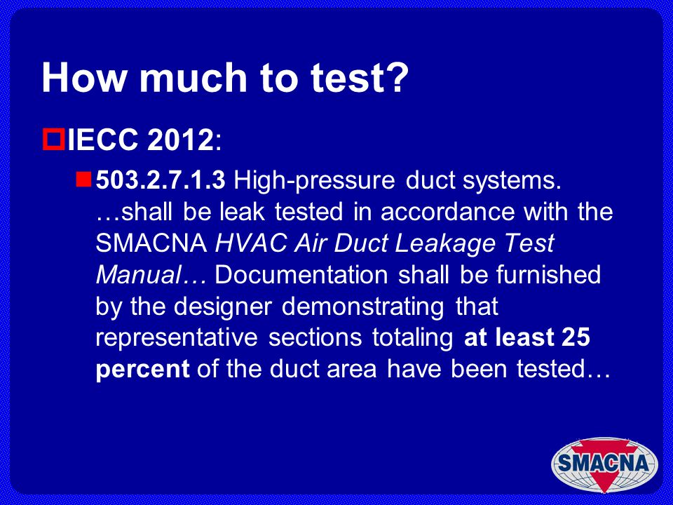 How much to test? IECC 2012: 503.2.7.1.3 High-pressure duct systems. …shall be leak tested in accordance with the SMACNA HVAC Air Duct Leakage Test Ma