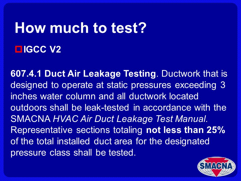 How much to test? IGCC V2 607.4.1 Duct Air Leakage Testing. Ductwork that is designed to operate at static pressures exceeding 3 inches water column a