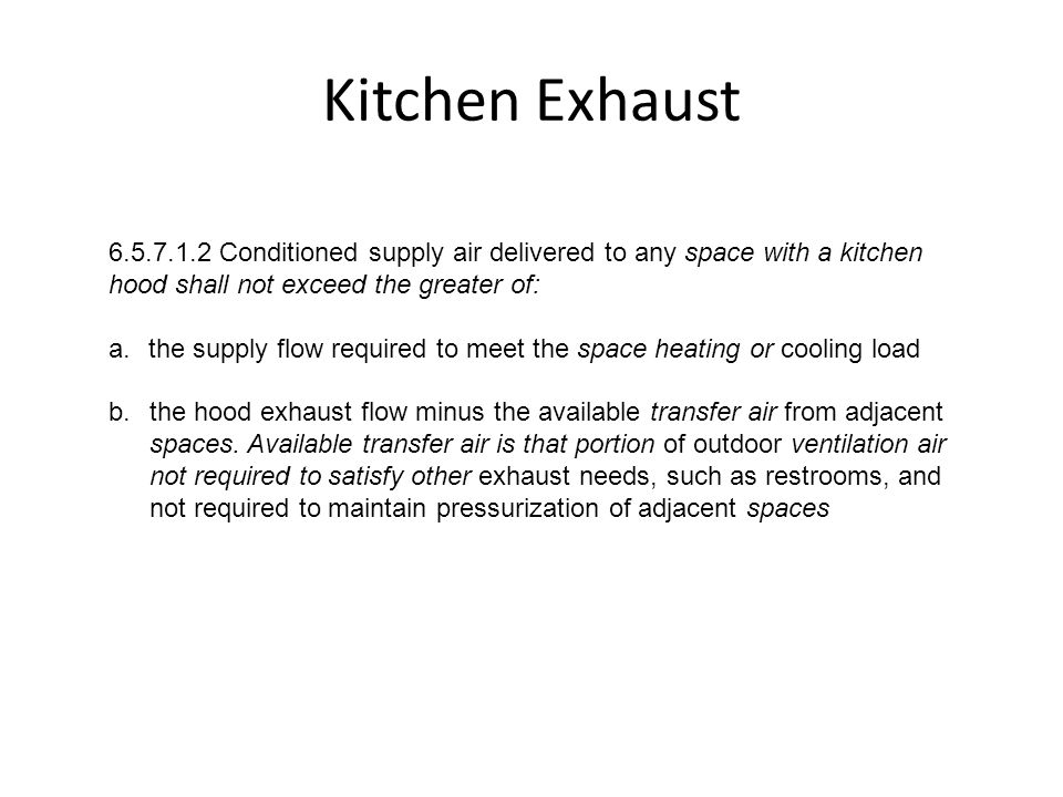 Kitchen Exhaust 6.5.7.1.2 Conditioned supply air delivered to any space with a kitchen hood shall not exceed the greater of: a.the supply flow require