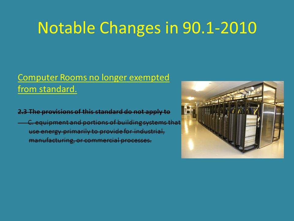 Notable Changes in 90.1-2010 Computer Rooms no longer exempted from standard. 2.3 The provisions of this standard do not apply to C. equipment and por
