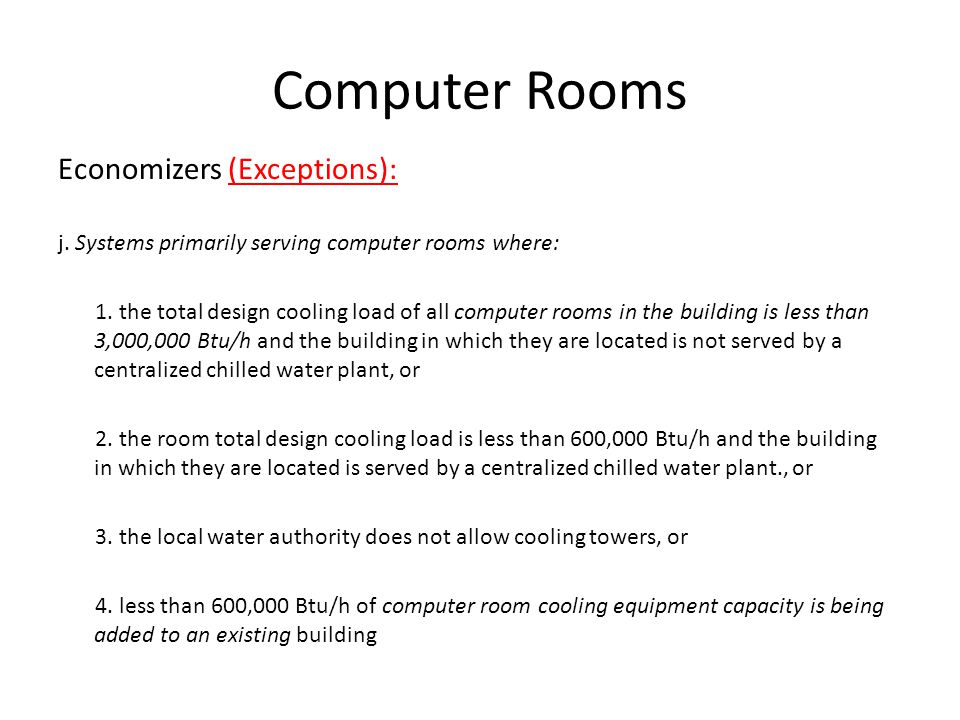 Computer Rooms Economizers (Exceptions): j. Systems primarily serving computer rooms where: 1. the total design cooling load of all computer rooms in