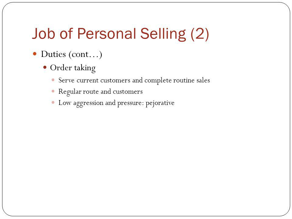 Job of Personal Selling (2) Duties (cont…) Order taking Serve current customers and complete routine sales Regular route and customers Low aggression and pressure: pejorative