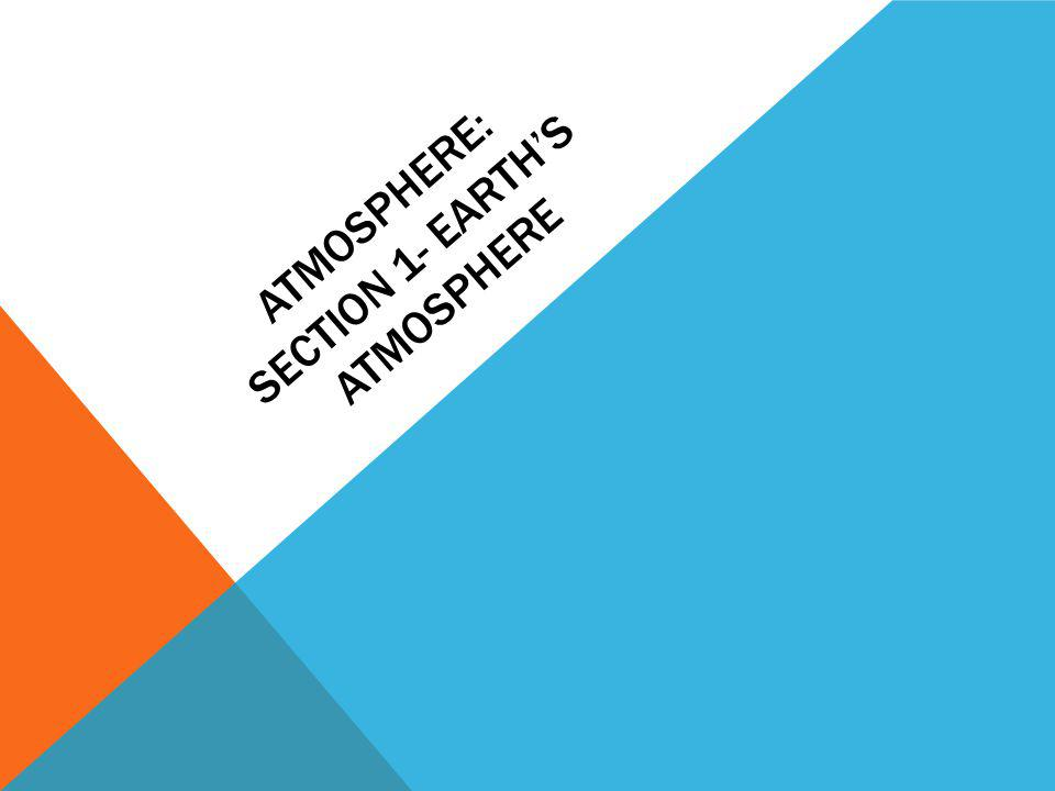 ATMOSPHERE: SECTION 1- EARTHS ATMOSPHERE