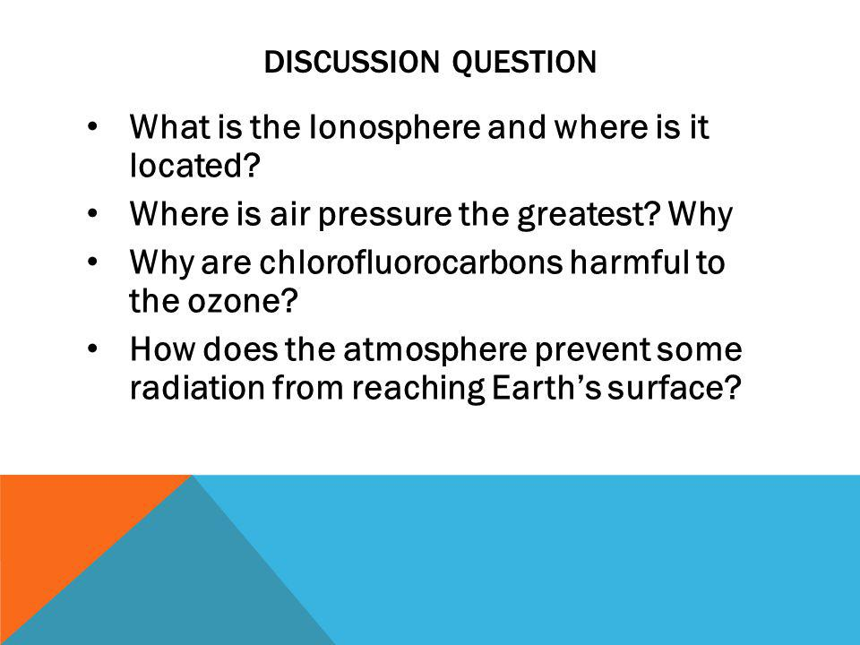 DISCUSSION QUESTION What is the Ionosphere and where is it located? Where is air pressure the greatest? Why Why are chlorofluorocarbons harmful to the