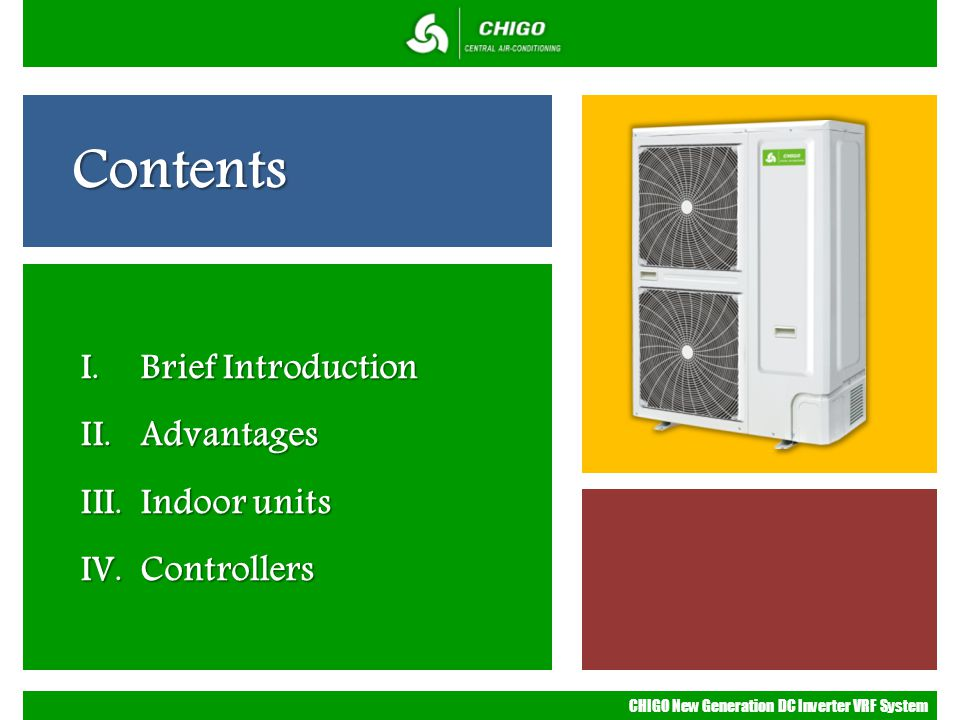 CHIGO New Generation DC Inverter VRF System Contents I. Brief Introduction II. Advantages III. Indoor units IV. Controllers