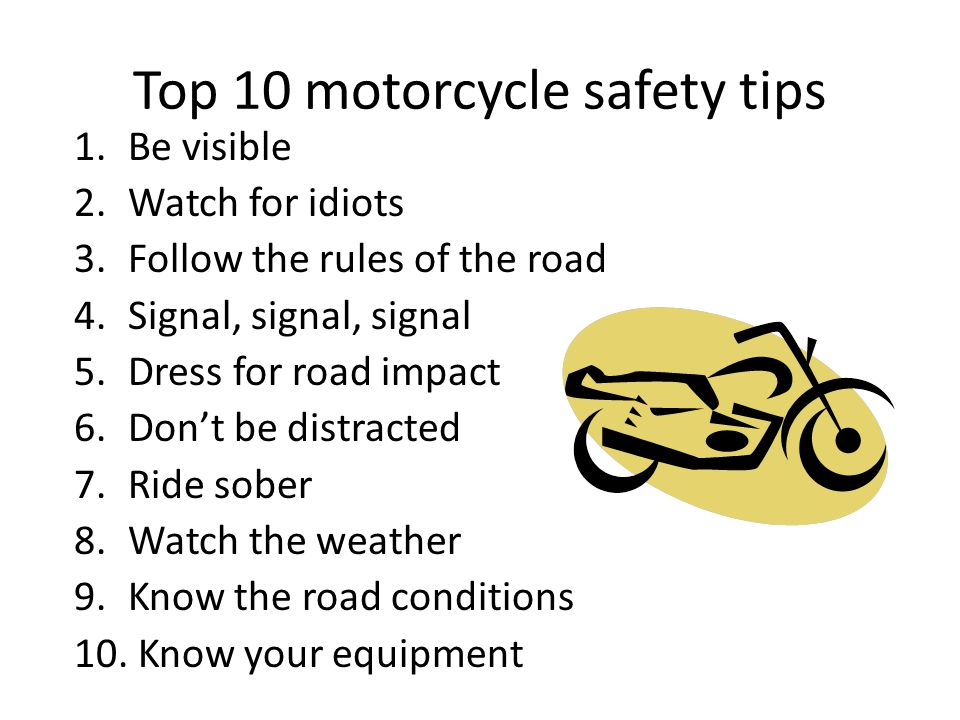 Top 10 motorcycle safety tips 1.Be visible 2.Watch for idiots 3.Follow the rules of the road 4.Signal, signal, signal 5.Dress for road impact 6.Dont b