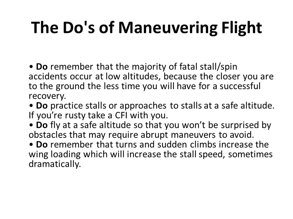 The Do's of Maneuvering Flight Do remember that the majority of fatal stall/spin accidents occur at low altitudes, because the closer you are to the g