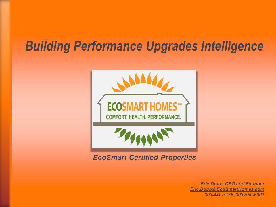 Building Performance Upgrades Intelligence Eric Doub, CEO and Founder Eric.Doub@EcoSmartHomes.com 303-440-7176, 303-550-6001 EcoSmart Certified Proper