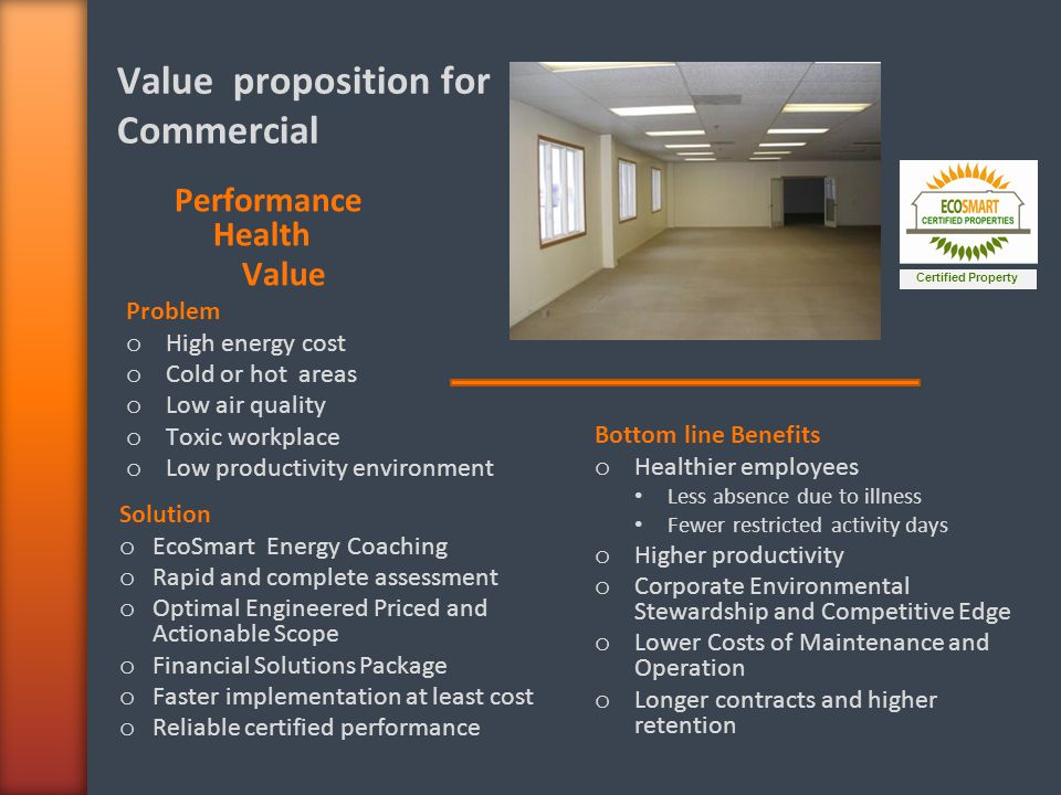 Value proposition for Commercial Certified Property Performance Health Value Bottom line Benefits o Healthier employees Less absence due to illness Fewer restricted activity days o Higher productivity o Corporate Environmental Stewardship and Competitive Edge o Lower Costs of Maintenance and Operation o Longer contracts and higher retention Problem o High energy cost o Cold or hot areas o Low air quality o Toxic workplace o Low productivity environment Solution o EcoSmart Energy Coaching o Rapid and complete assessment o Optimal Engineered Priced and Actionable Scope o Financial Solutions Package o Faster implementation at least cost o Reliable certified performance