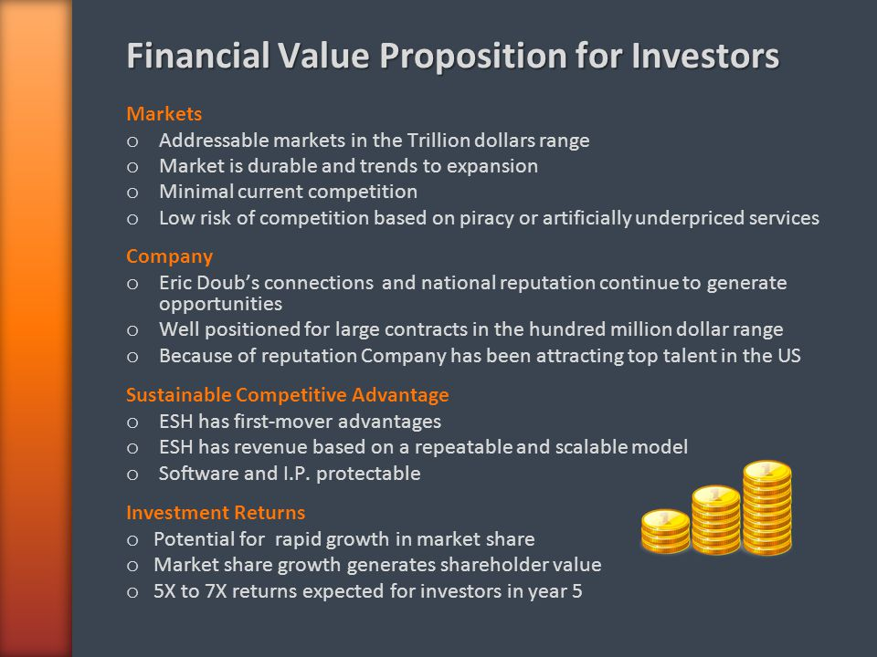 Financial Value Proposition for Investors Markets o Addressable markets in the Trillion dollars range o Market is durable and trends to expansion o Minimal current competition o Low risk of competition based on piracy or artificially underpriced services Company o Eric Doubs connections and national reputation continue to generate opportunities o Well positioned for large contracts in the hundred million dollar range o Because of reputation Company has been attracting top talent in the US Sustainable Competitive Advantage o ESH has first-mover advantages o ESH has revenue based on a repeatable and scalable model o Software and I.P.