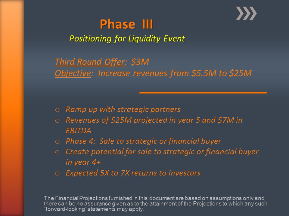 Phase III Positioning for Liquidity Event o Ramp up with strategic partners o Revenues of $25M projected in year 5 and $7M in EBITDA o Phase 4: Sale to strategic or financial buyer o Create potential for sale to strategic or financial buyer in year 4+ o Expected 5X to 7X returns to investors Third Round Offer: $3M Objective: Increase revenues from $5.5M to $25M The Financial Projections furnished in this document are based on assumptions only and there can be no assurance given as to the attainment of the Projections to which any such forward-looking statements may apply.