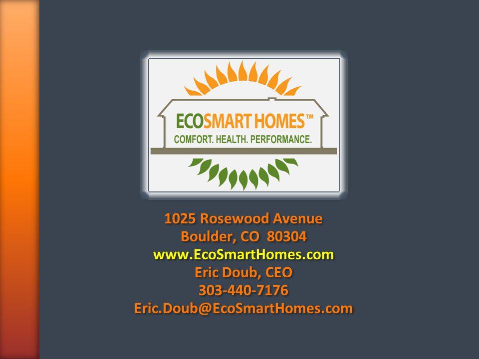 1025 Rosewood Avenue Boulder, CO 80304 www.EcoSmartHomes.com Eric Doub, CEO 303-440-7176 Eric.Doub@EcoSmartHomes.com 1025 Rosewood Avenue Boulder, CO 80304 www.EcoSmartHomes.com Eric Doub, CEO 303-440-7176 Eric.Doub@EcoSmartHomes.com