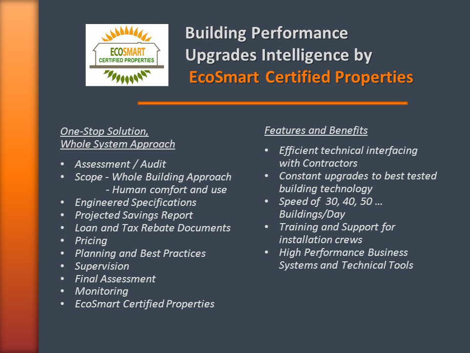 Building Performance Upgrades Intelligence by EcoSmart Certified Properties EcoSmart Certified Properties One-Stop Solution, Whole System Approach Assessment / Audit Scope - Whole Building Approach - Human comfort and use Engineered Specifications Projected Savings Report Loan and Tax Rebate Documents Pricing Planning and Best Practices Supervision Final Assessment Monitoring EcoSmart Certified Properties Features and Benefits Efficient technical interfacing with Contractors Constant upgrades to best tested building technology Speed of 30, 40, 50 … Buildings/Day Training and Support for installation crews High Performance Business Systems and Technical Tools