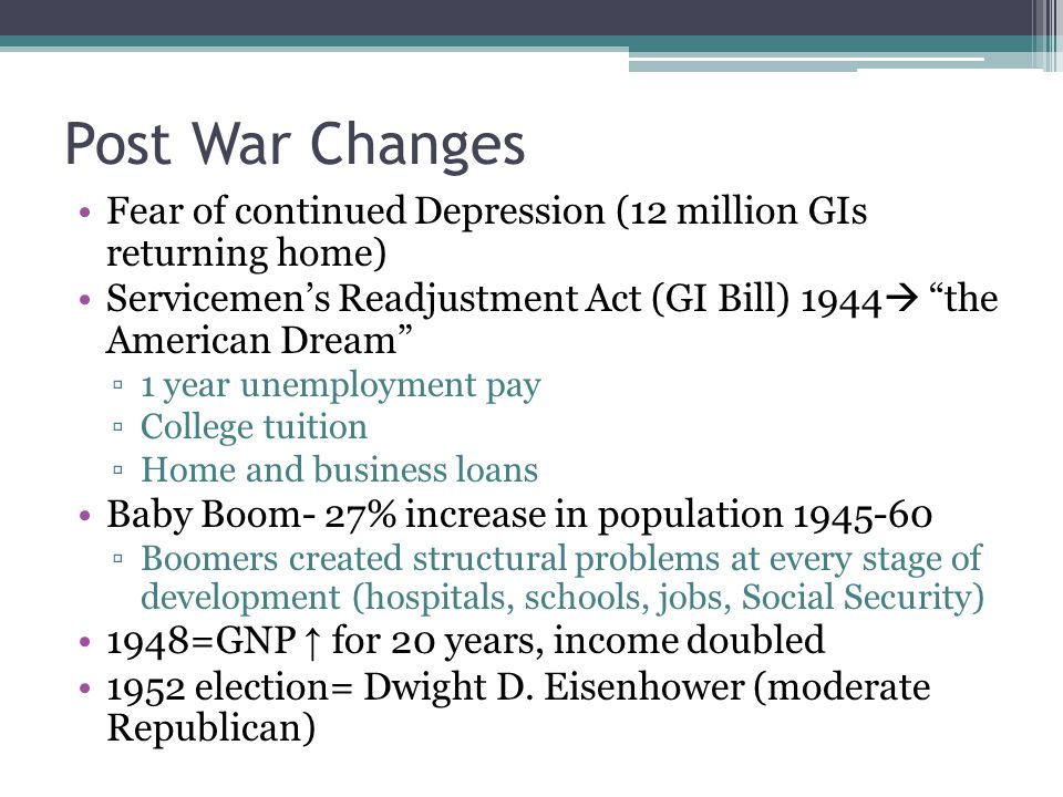 Post War Changes Fear of continued Depression (12 million GIs returning home) Servicemens Readjustment Act (GI Bill) 1944 the American Dream 1 year un