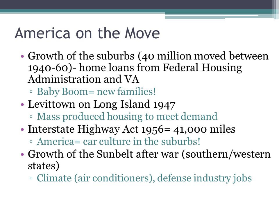 America on the Move Growth of the suburbs (40 million moved between 1940-60)- home loans from Federal Housing Administration and VA Baby Boom= new fam