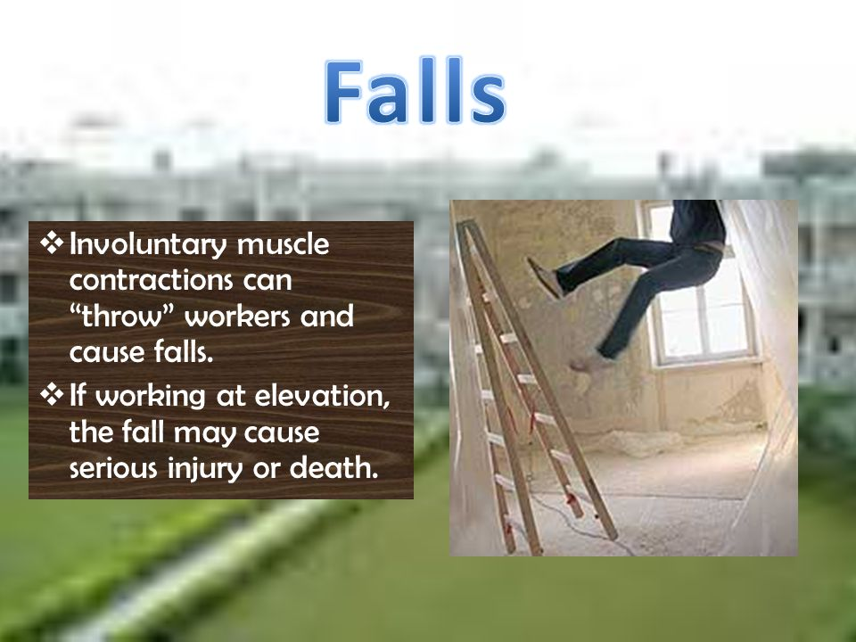 I nvoluntary muscle contractions can throw workers and cause falls. I f working at elevation, the fall may cause serious injury or death.