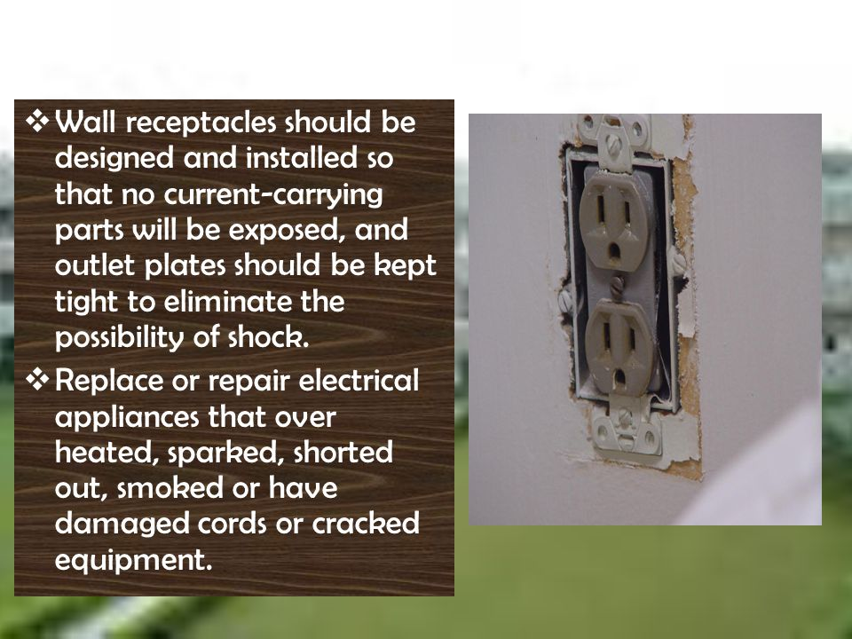 W all receptacles should be designed and installed so that no current-carrying parts will be exposed, and outlet plates should be kept tight to elimin