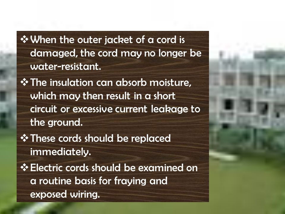 W hen the outer jacket of a cord is damaged, the cord may no longer be water-resistant. T he insulation can absorb moisture, which may then result in