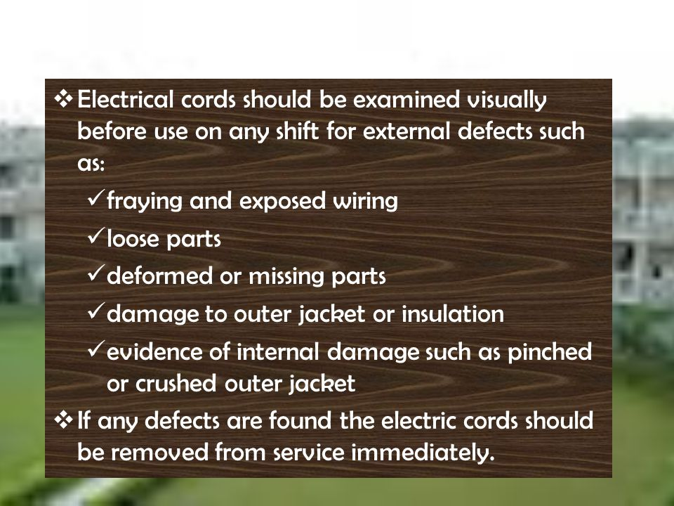 E lectrical cords should be examined visually before use on any shift for external defects such as: f raying and exposed wiring l oose parts d eformed
