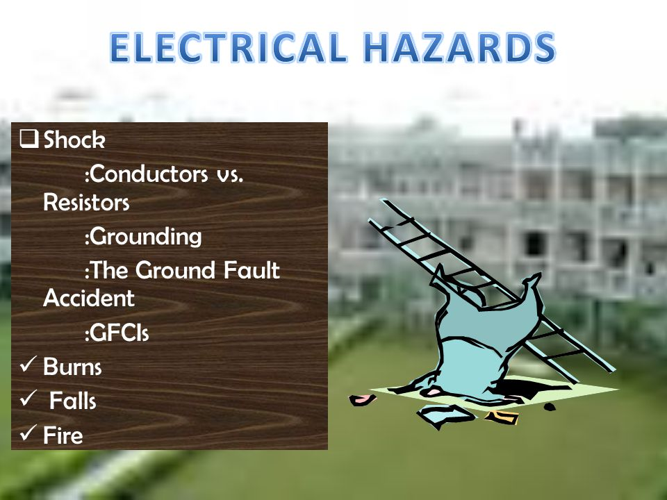 S hock :Conductors vs. Resistors :Grounding :The Ground Fault Accident :GFCIs B urns F alls F ire