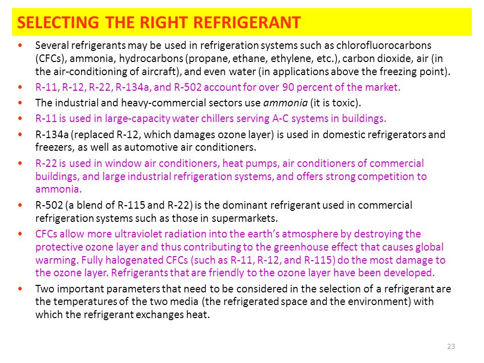 23 SELECTING THE RIGHT REFRIGERANT Several refrigerants may be used in refrigeration systems such as chlorofluorocarbons (CFCs), ammonia, hydrocarbons