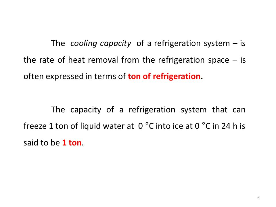 The cooling capacity of a refrigeration system – is the rate of heat removal from the refrigeration space – is often expressed in terms of ton of refr