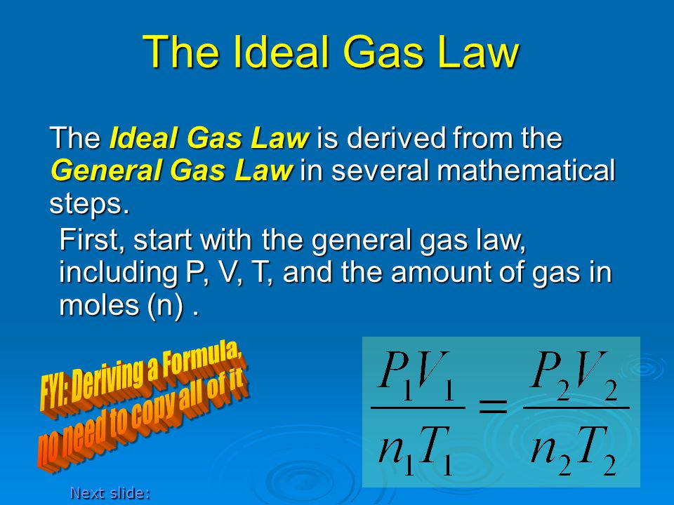 The Ideal Gas Law The Ideal Gas Law is derived from the General Gas Law in several mathematical steps. First, start with the general gas law, includin