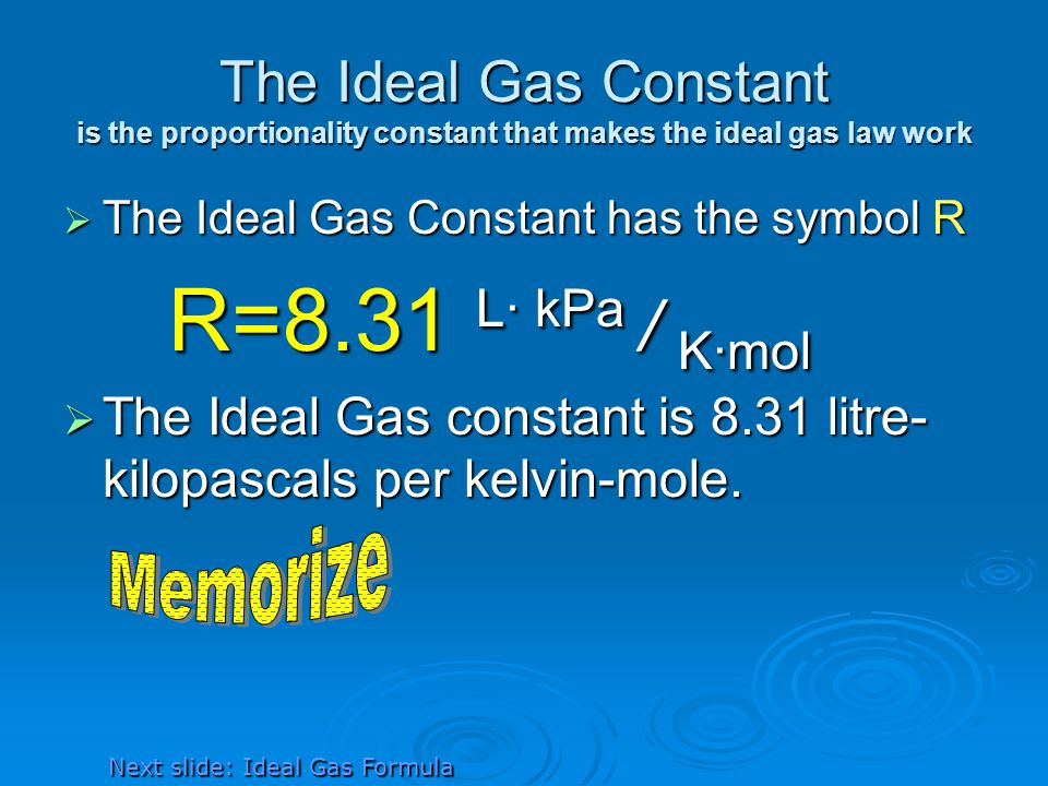 The Ideal Gas Constant is the proportionality constant that makes the ideal gas law work The Ideal Gas Constant has the symbol R The Ideal Gas Constant has the symbol R R=8.31 L· kPa / K·mol The Ideal Gas constant is 8.31 litre- kilopascals per kelvin-mole.