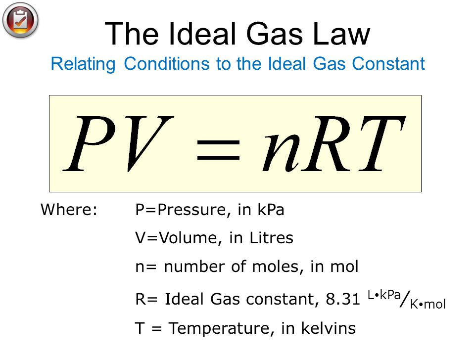 The Ideal Gas Law Relating Conditions to the Ideal Gas Constant Where: P=Pressure, in kPa V=Volume, in Litres n= number of moles, in mol R= Ideal Gas constant, 8.31 L kPa / K mol T = Temperature, in kelvins
