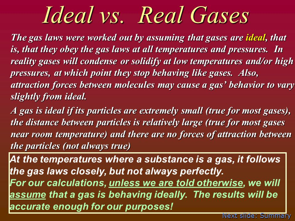 Ideal vs. Real Gases The gas laws were worked out by assuming that gases are ideal, that is, that they obey the gas laws at all temperatures and press
