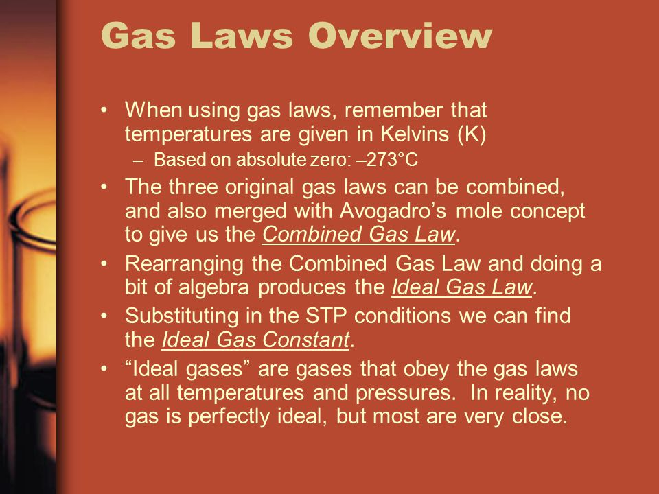 Gas Laws Overview When using gas laws, remember that temperatures are given in Kelvins (K) –Based on absolute zero: –273°C The three original gas laws can be combined, and also merged with Avogadros mole concept to give us the Combined Gas Law.
