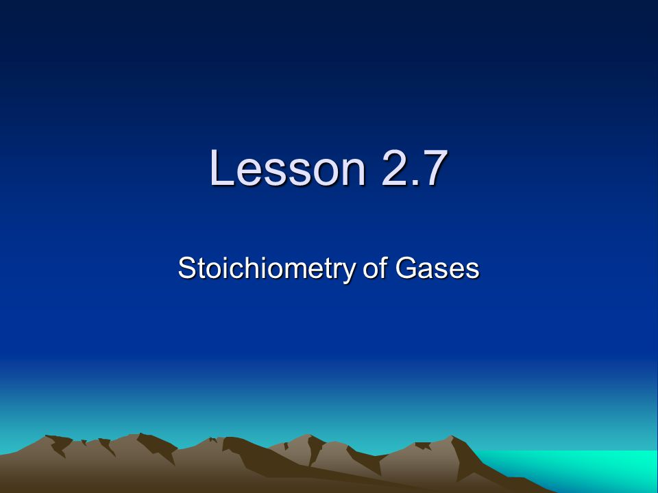 Lesson 2.7 Stoichiometry of Gases