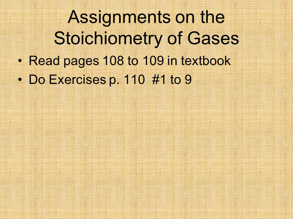 Assignments on the Stoichiometry of Gases Read pages 108 to 109 in textbook Do Exercises p.
