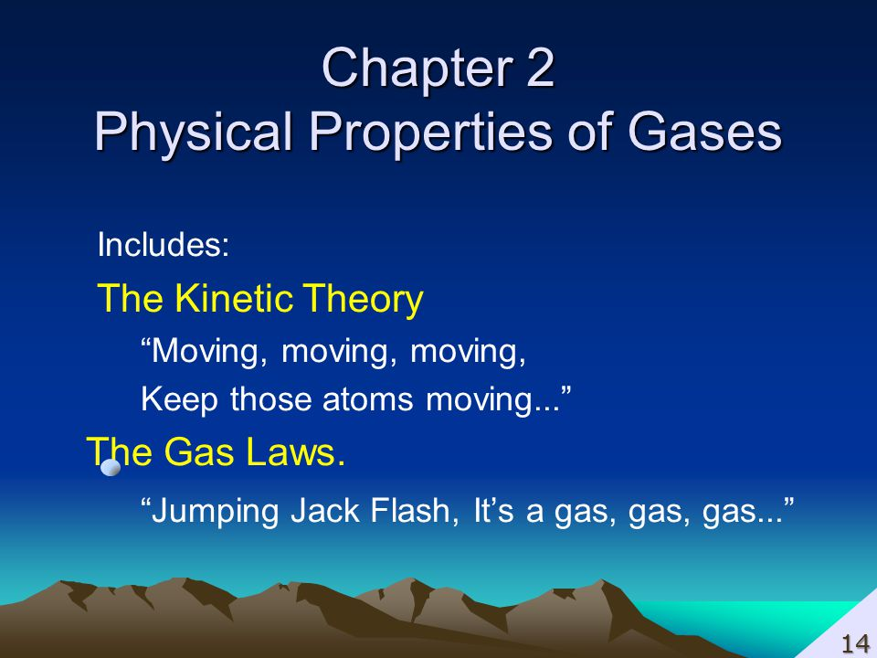 Chapter 2 Physical Properties of Gases Includes: The Kinetic Theory Moving, moving, moving, Keep those atoms moving... The Gas Laws. Jumping Jack Flas