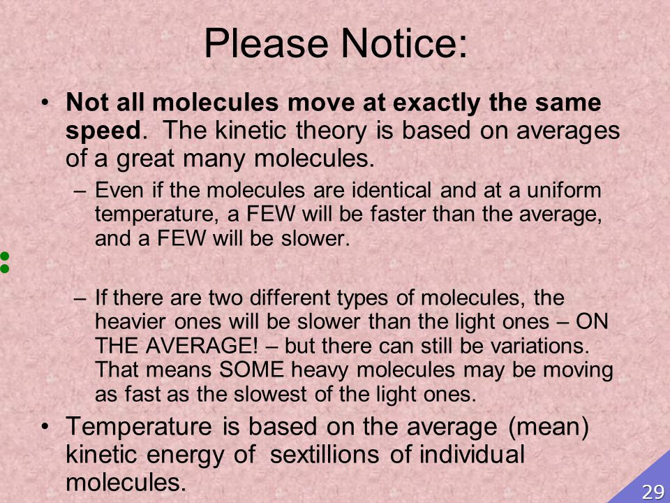 Please Notice: Not all molecules move at exactly the same speed. The kinetic theory is based on averages of a great many molecules. –Even if the molec
