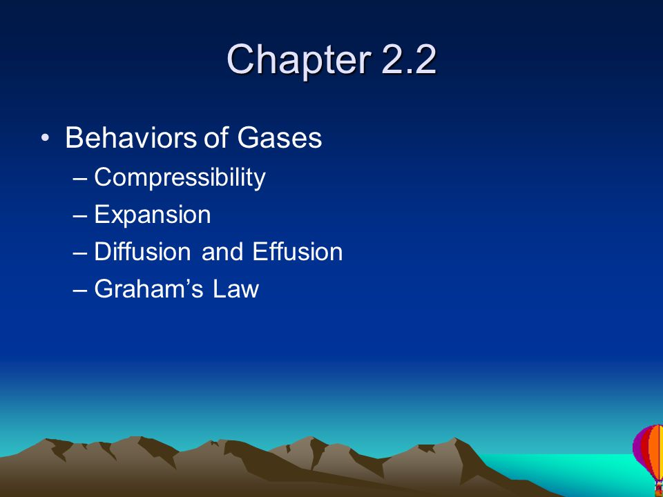 Chapter 2.2 Behaviors of Gases –Compressibility –Expansion –Diffusion and Effusion –Grahams Law
