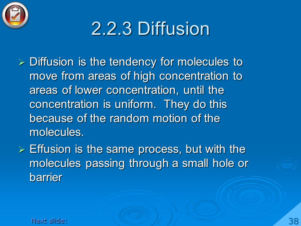 2.2.3 Diffusion Diffusion is the tendency for molecules to move from areas of high concentration to areas of lower concentration, until the concentration is uniform.