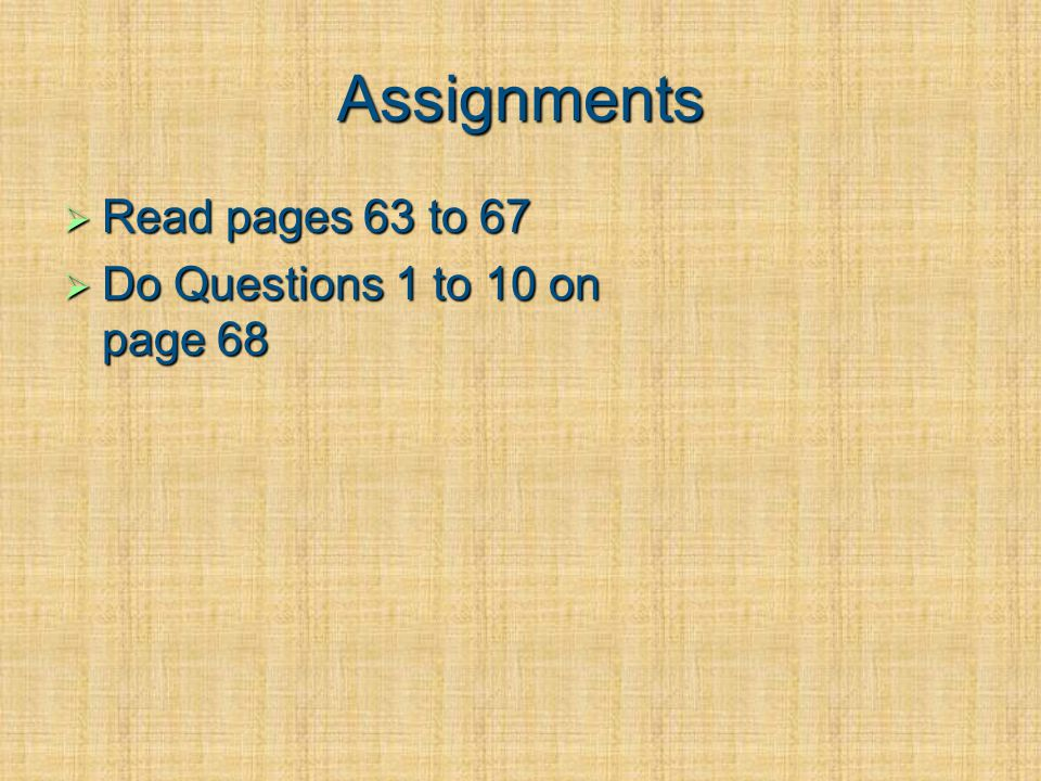 Assignments Read pages 63 to 67 Read pages 63 to 67 Do Questions 1 to 10 on page 68 Do Questions 1 to 10 on page 68