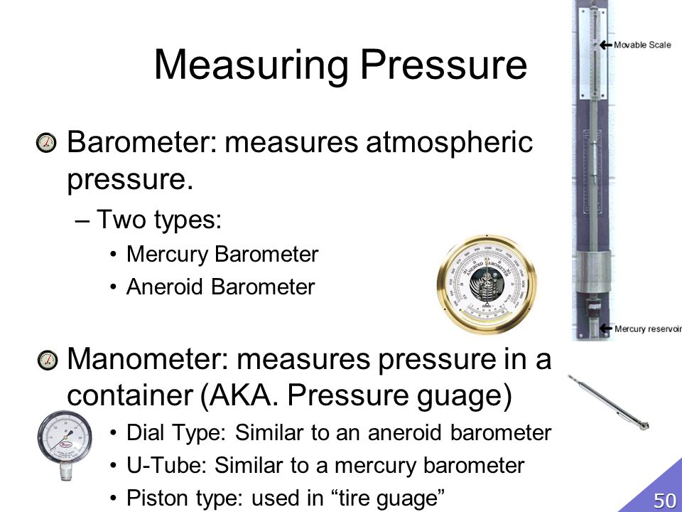 Measuring Pressure Barometer: measures atmospheric pressure. –Two types: Mercury Barometer Aneroid Barometer Manometer: measures pressure in a contain