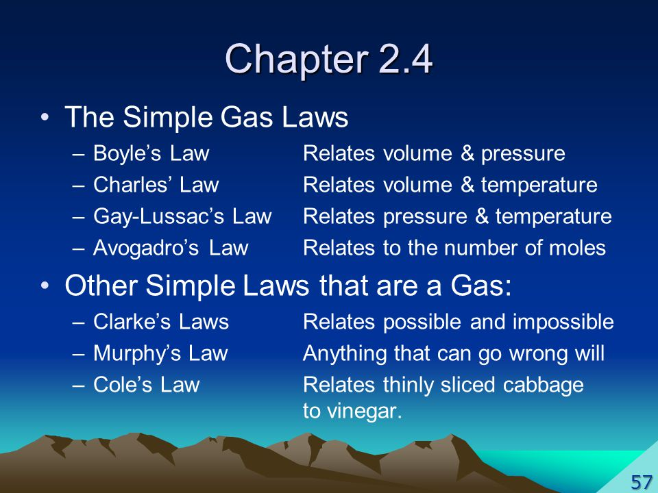 Chapter 2.4 The Simple Gas Laws –Boyles LawRelates volume & pressure –Charles LawRelates volume & temperature –Gay-Lussacs LawRelates pressure & temperature –Avogadros LawRelates to the number of moles Other Simple Laws that are a Gas: –Clarkes LawsRelates possible and impossible –Murphys LawAnything that can go wrong will –Coles Law Relates thinly sliced cabbage to vinegar.