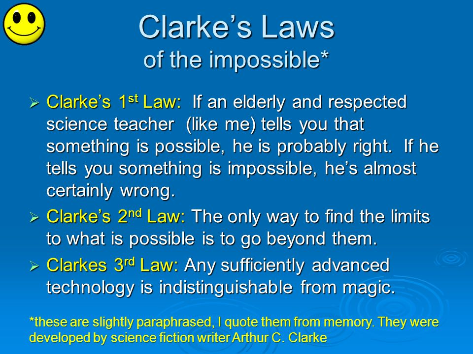 Clarkes Laws of the impossible* Clarkes 1 st Law: If an elderly and respected science teacher (like me) tells you that something is possible, he is probably right.
