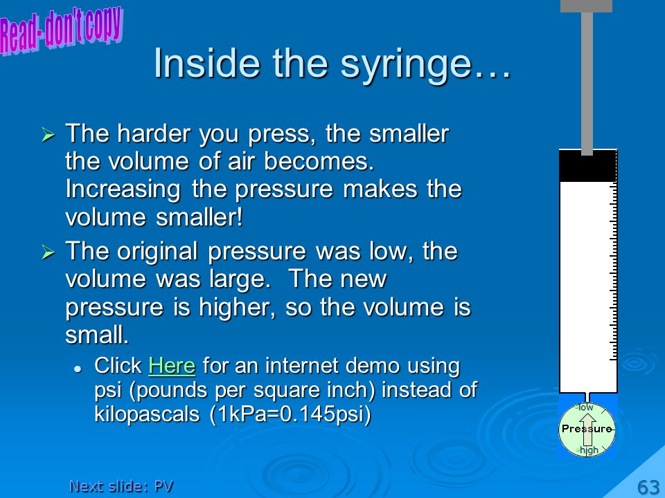 Inside the syringe… The harder you press, the smaller the volume of air becomes. Increasing the pressure makes the volume smaller! The harder you pres