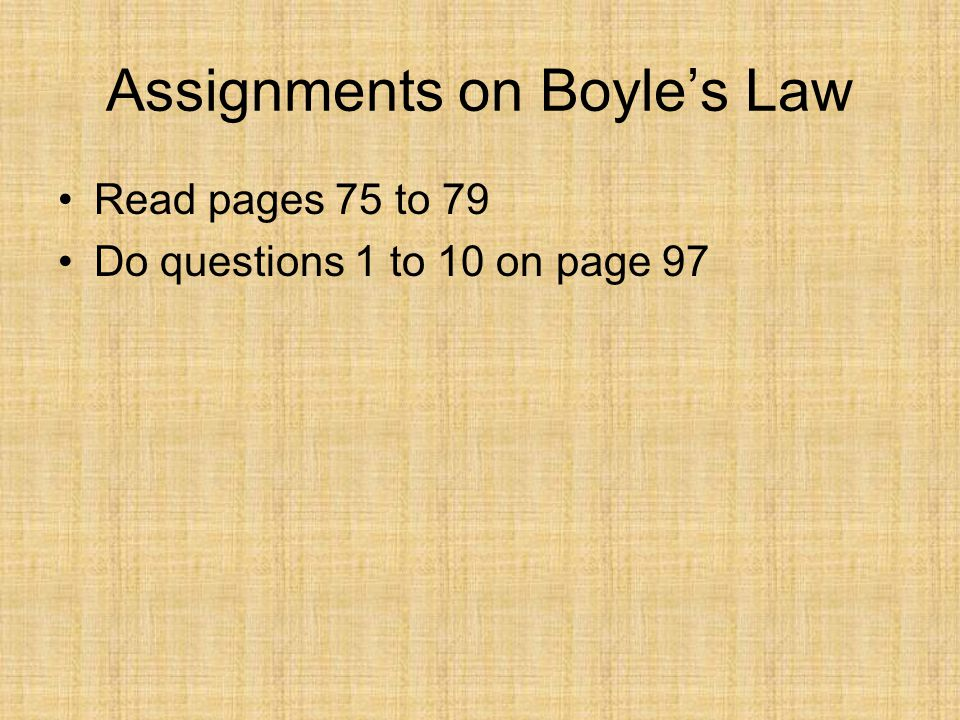Assignments on Boyles Law Read pages 75 to 79 Do questions 1 to 10 on page 97