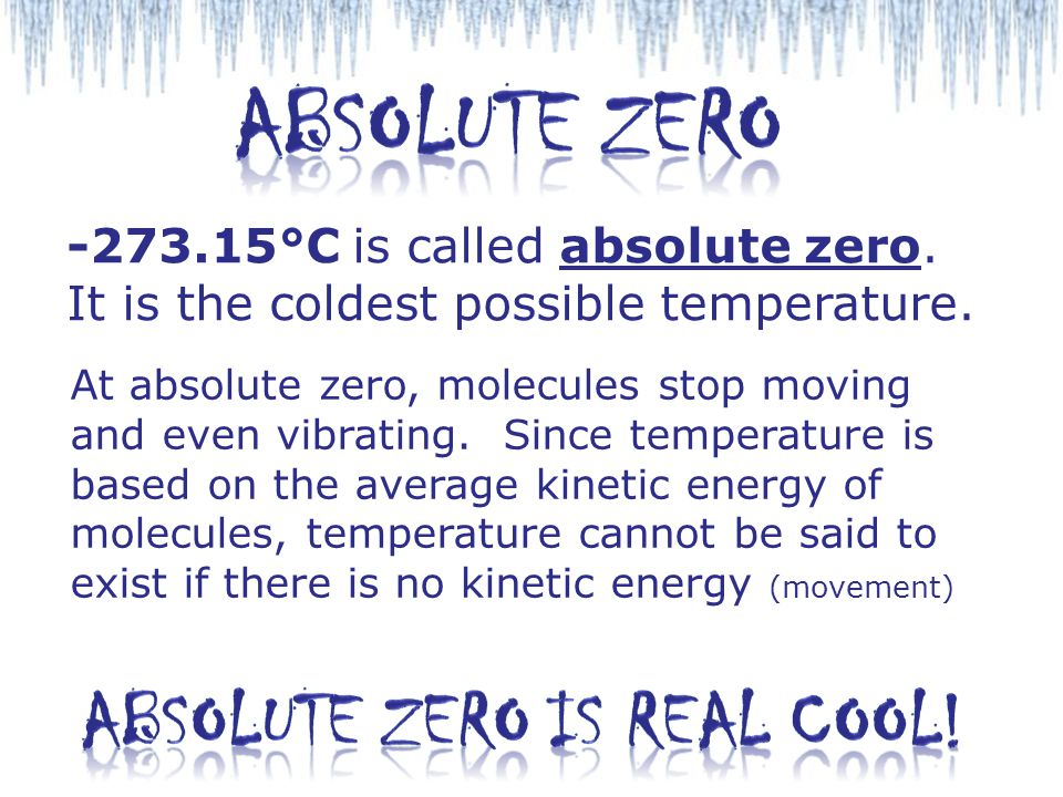 -273.15°C is called absolute zero. It is the coldest possible temperature. At absolute zero, molecules stop moving and even vibrating. Since temperatu