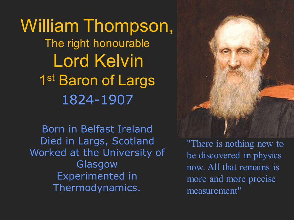 William Thompson, The right honourable Lord Kelvin 1 st Baron of Largs 1824-1907 Born in Belfast Ireland Died in Largs, Scotland Worked at the University of Glasgow Experimented in Thermodynamics.