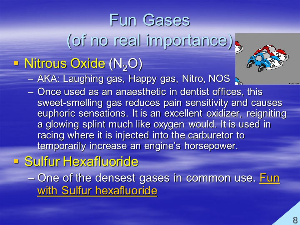 Fun Gases (of no real importance) Nitrous Oxide (N 2 O) Nitrous Oxide (N 2 O) –AKA: Laughing gas, Happy gas, Nitro, NOS –Once used as an anaesthetic in dentist offices, this sweet-smelling gas reduces pain sensitivity and causes euphoric sensations.