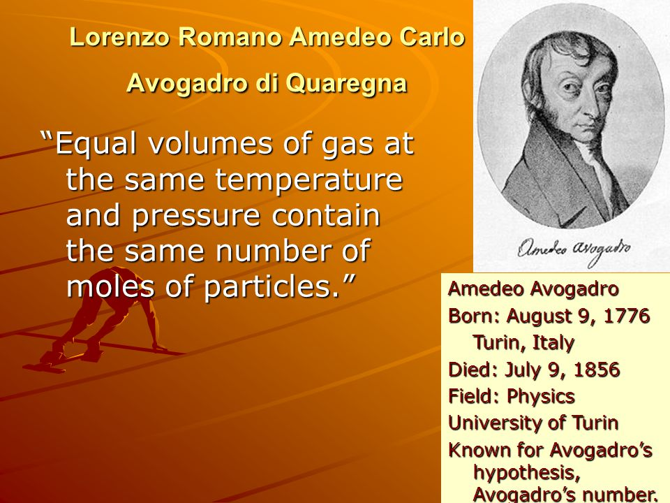 Lorenzo Romano Amedeo Carlo Avogadro di Quaregna Equal volumes of gas at the same temperature and pressure contain the same number of moles of particles.