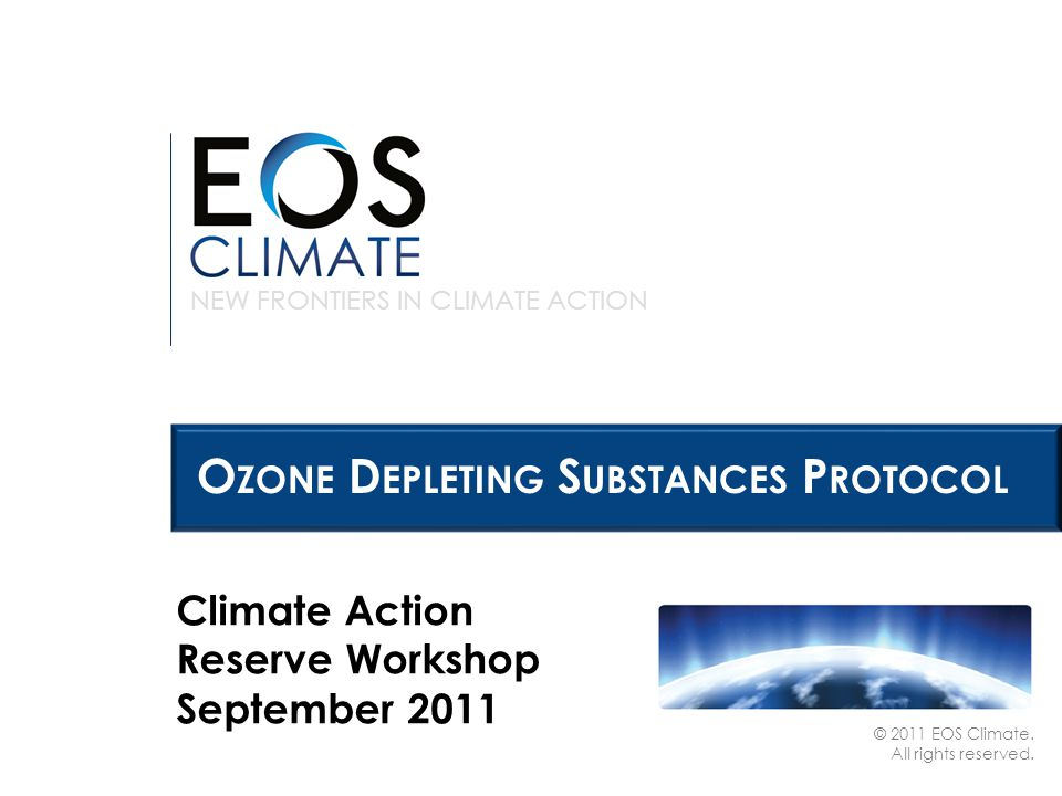 NEW FRONTIERS IN CLIMATE ACTION © 2011 EOS Climate. All rights reserved. O ZONE D EPLETING S UBSTANCES P ROTOCOL Climate Action Reserve Workshop Septe