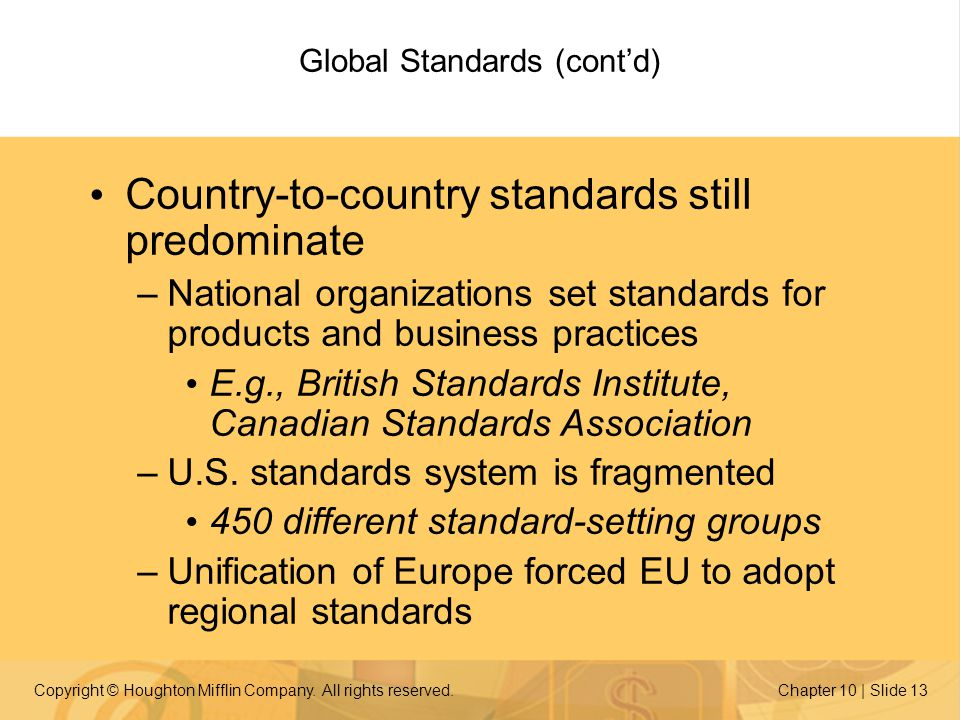 Copyright © Houghton Mifflin Company. All rights reserved.Chapter 10 | Slide 13 Global Standards (contd) Country-to-country standards still predominat